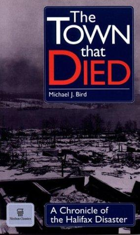 The Town That Died: The True Story of the Greatest Man-Made Explosion Before Hiroshima - A Chronicle of the Halifax Disaster, Bird