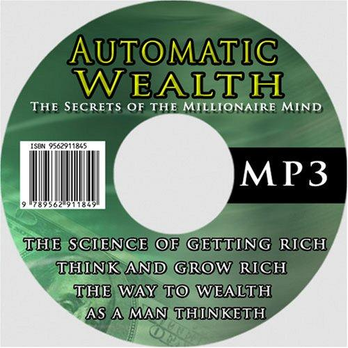 Automatic Wealth: The Secrets of the Millionaire Mind--Including by Wallace D. Wattles