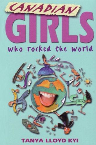 Canadian girls who rocked the world by Tanya Lloyd Kyi